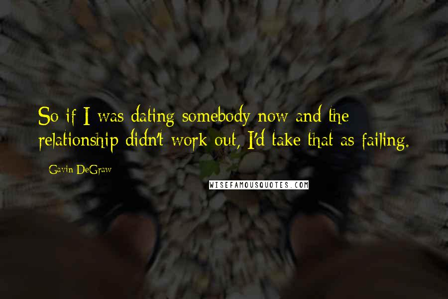 Gavin DeGraw quotes: So if I was dating somebody now and the relationship didn't work out, I'd take that as failing.