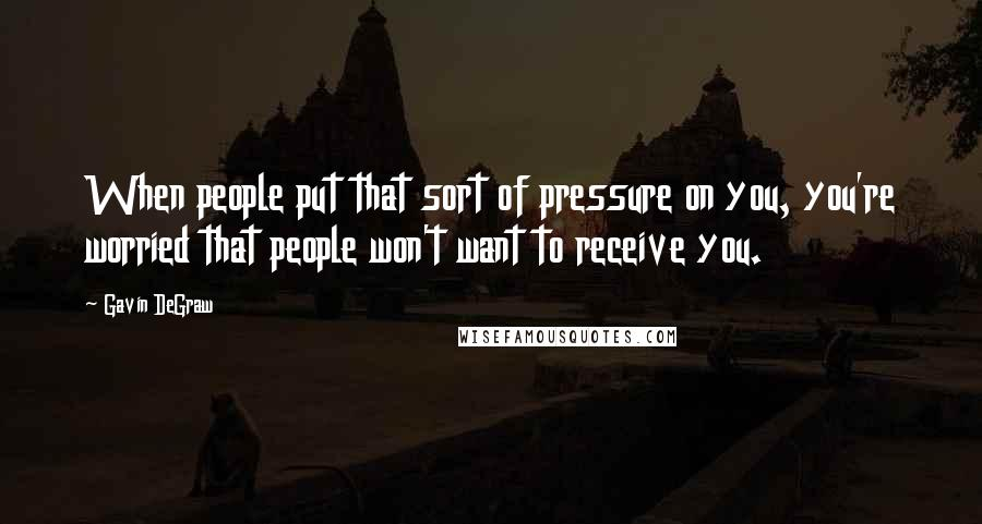 Gavin DeGraw quotes: When people put that sort of pressure on you, you're worried that people won't want to receive you.