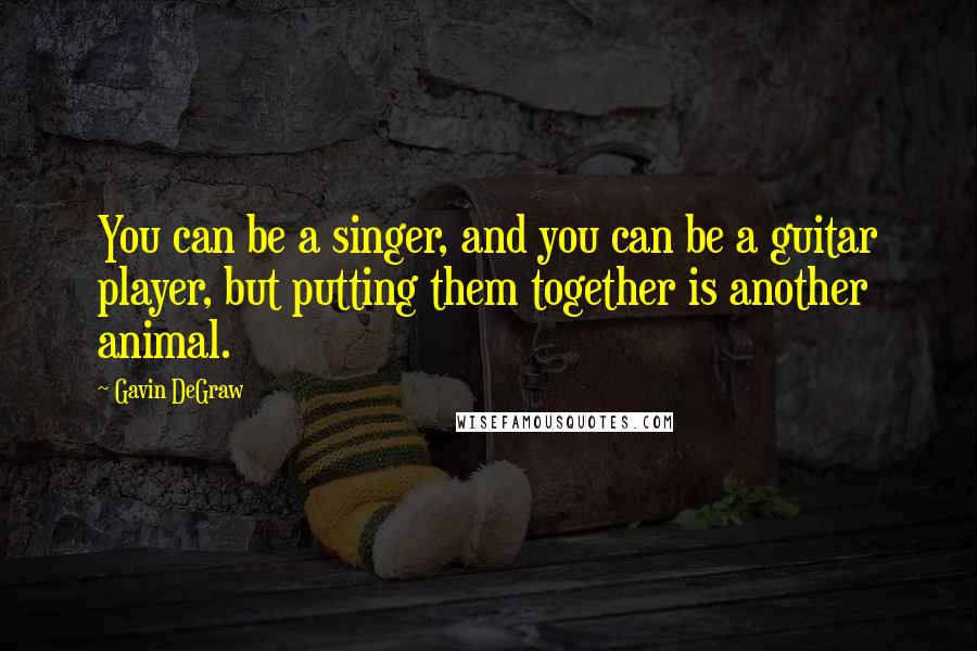 Gavin DeGraw quotes: You can be a singer, and you can be a guitar player, but putting them together is another animal.