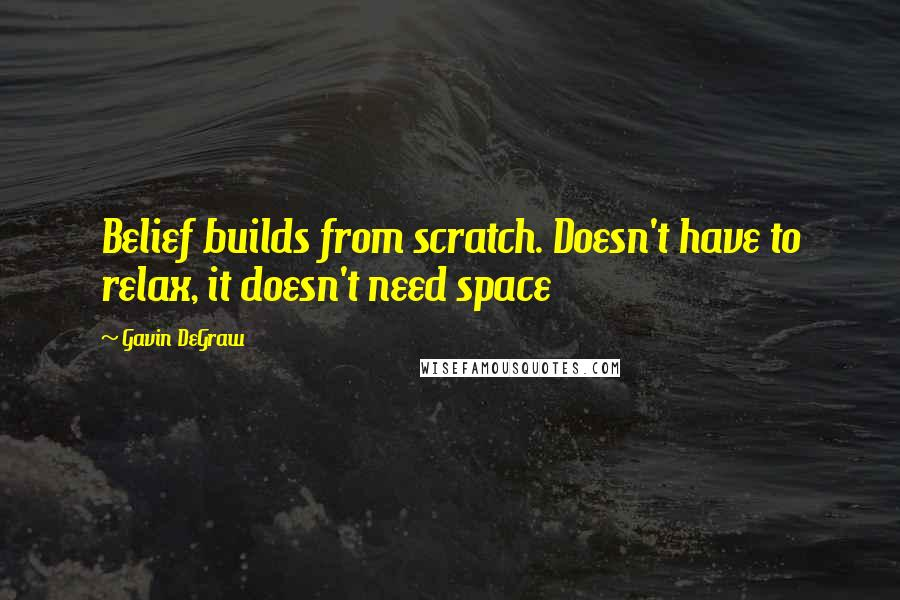 Gavin DeGraw quotes: Belief builds from scratch. Doesn't have to relax, it doesn't need space