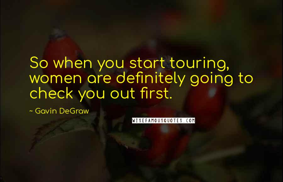 Gavin DeGraw quotes: So when you start touring, women are definitely going to check you out first.