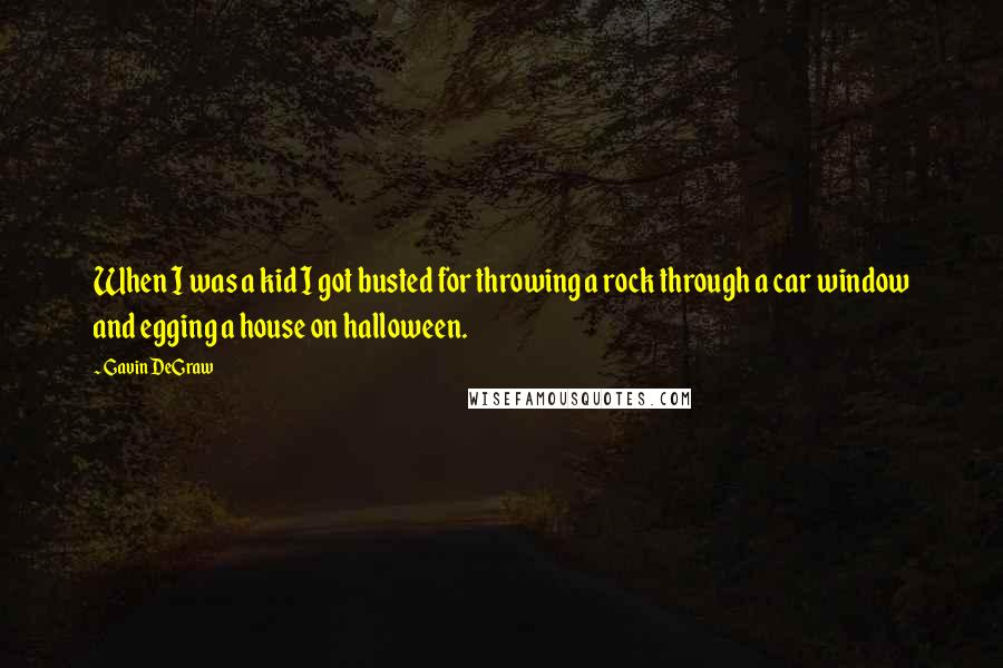 Gavin DeGraw quotes: When I was a kid I got busted for throwing a rock through a car window and egging a house on halloween.