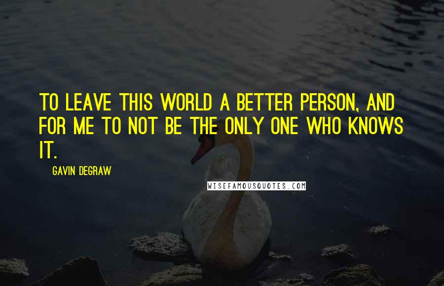 Gavin DeGraw quotes: To leave this world a better person, and for me to not be the only one who knows it.