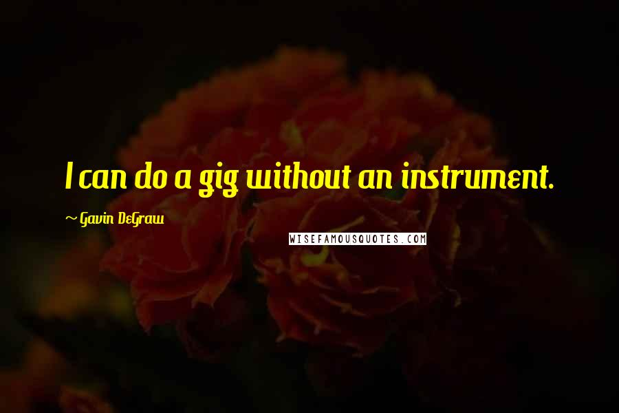 Gavin DeGraw quotes: I can do a gig without an instrument.