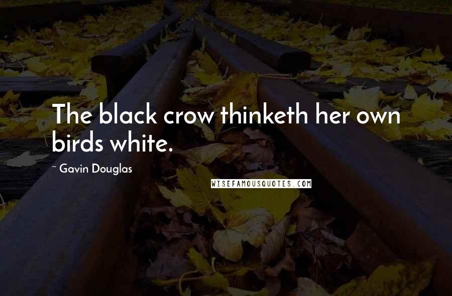 Gavin Douglas quotes: The black crow thinketh her own birds white.