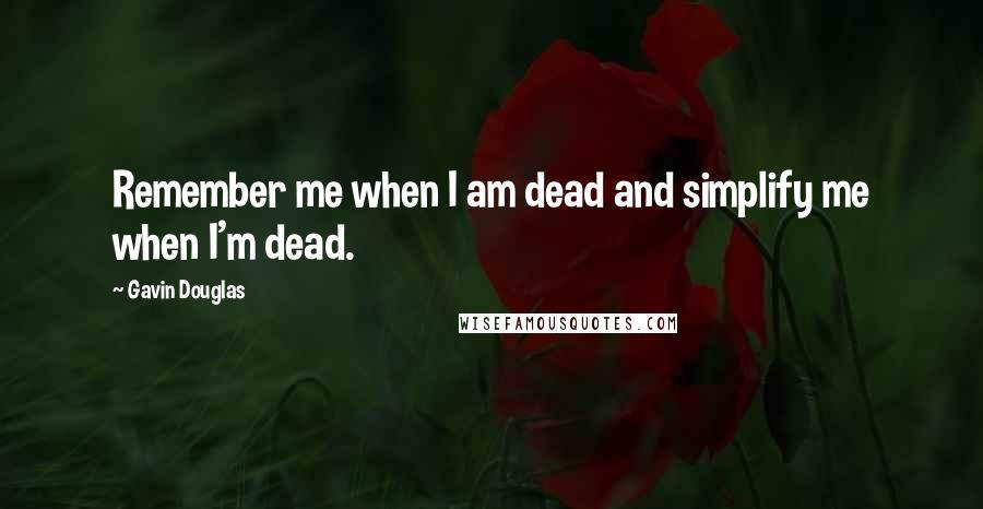 Gavin Douglas quotes: Remember me when I am dead and simplify me when I'm dead.