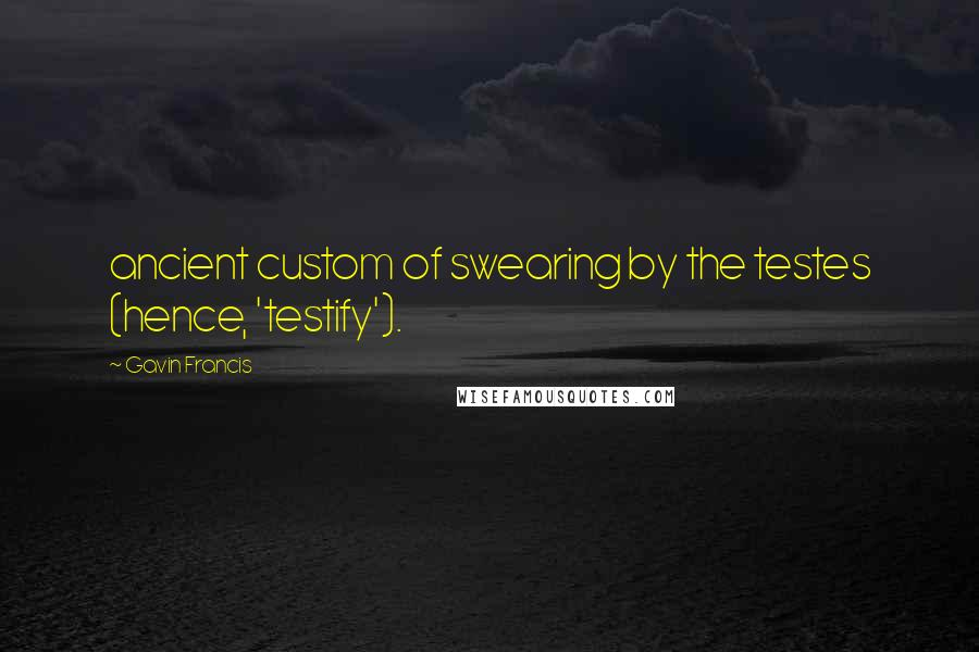 Gavin Francis quotes: ancient custom of swearing by the testes (hence, 'testify').