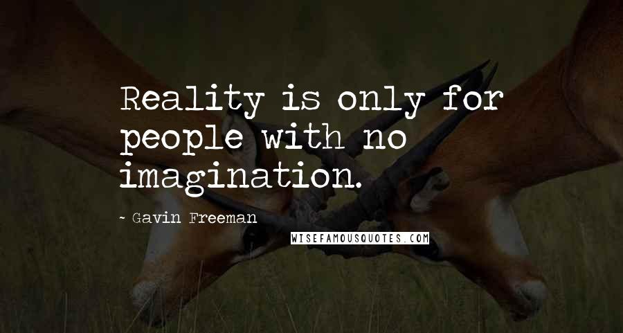 Gavin Freeman quotes: Reality is only for people with no imagination.