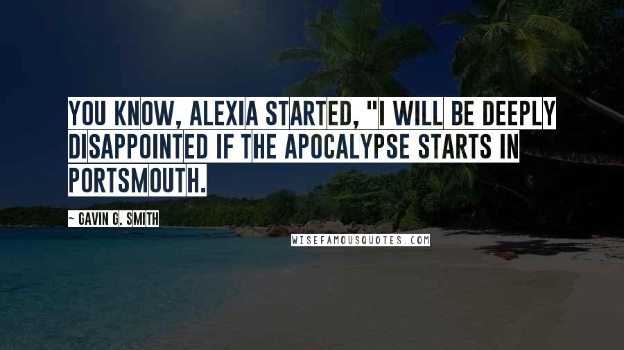 "Gavin G. Smith quotes: You know, Alexia started, ""I will be deeply disappointed if the apocalypse starts in Portsmouth."