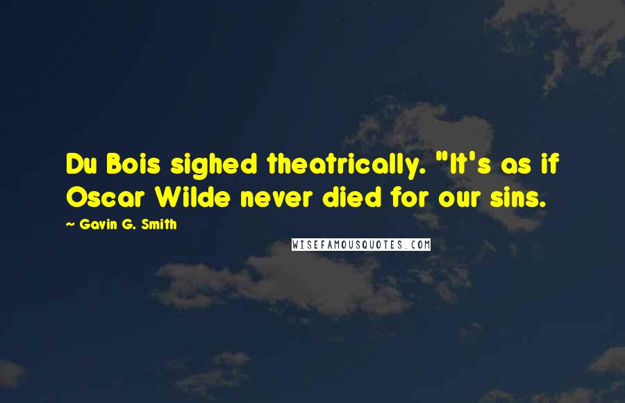 "Gavin G. Smith quotes: Du Bois sighed theatrically. ""It's as if Oscar Wilde never died for our sins."