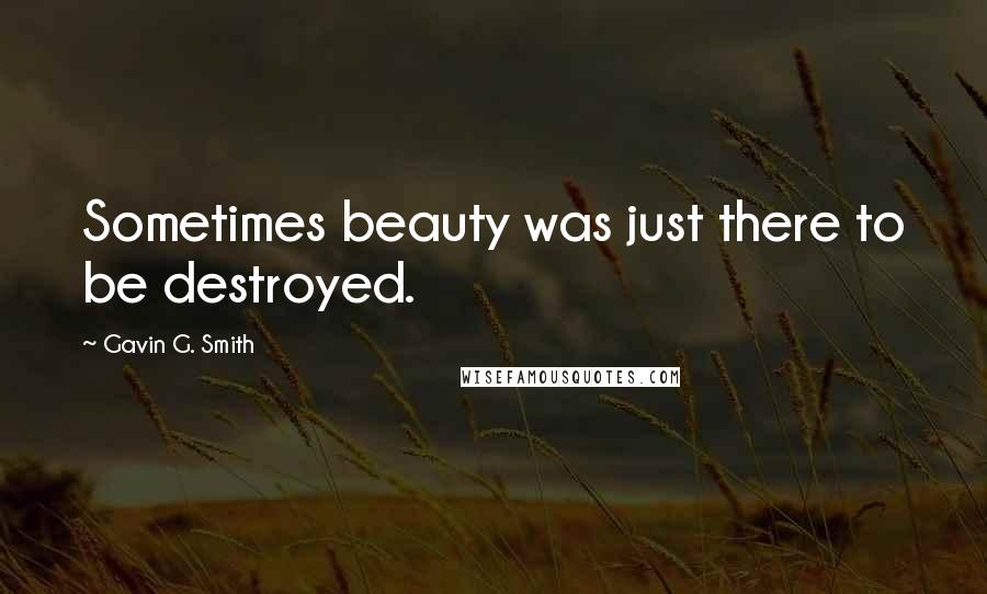 Gavin G. Smith quotes: Sometimes beauty was just there to be destroyed.