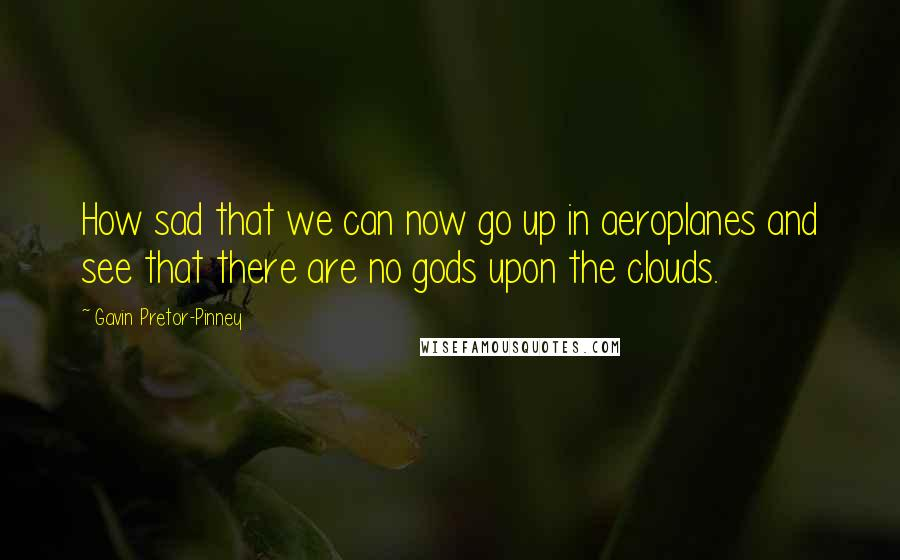 Gavin Pretor-Pinney quotes: How sad that we can now go up in aeroplanes and see that there are no gods upon the clouds.