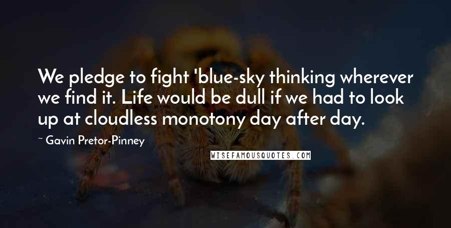 Gavin Pretor-Pinney quotes: We pledge to fight 'blue-sky thinking wherever we find it. Life would be dull if we had to look up at cloudless monotony day after day.