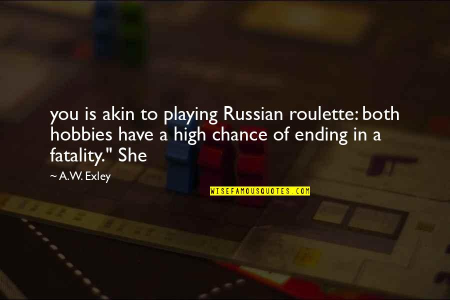 Gavin Sharples Quotes By A.W. Exley: you is akin to playing Russian roulette: both