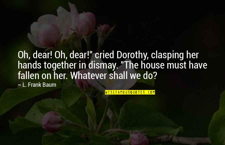 """Gavino Free Quotes By L. Frank Baum: Oh, dear! Oh, dear!"""" cried Dorothy, clasping her"""