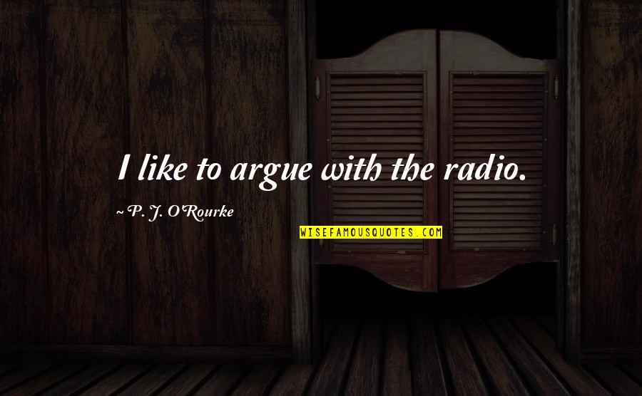 Gavino Free Quotes By P. J. O'Rourke: I like to argue with the radio.