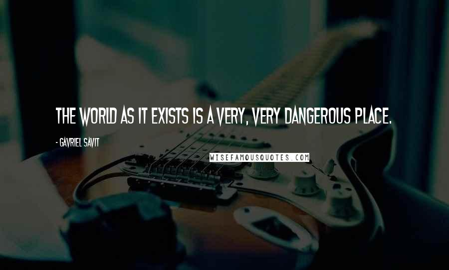 Gavriel Savit quotes: The world as it exists is a very, very dangerous place.
