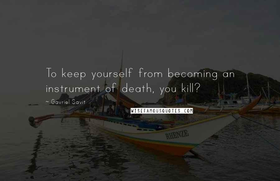 Gavriel Savit quotes: To keep yourself from becoming an instrument of death, you kill?