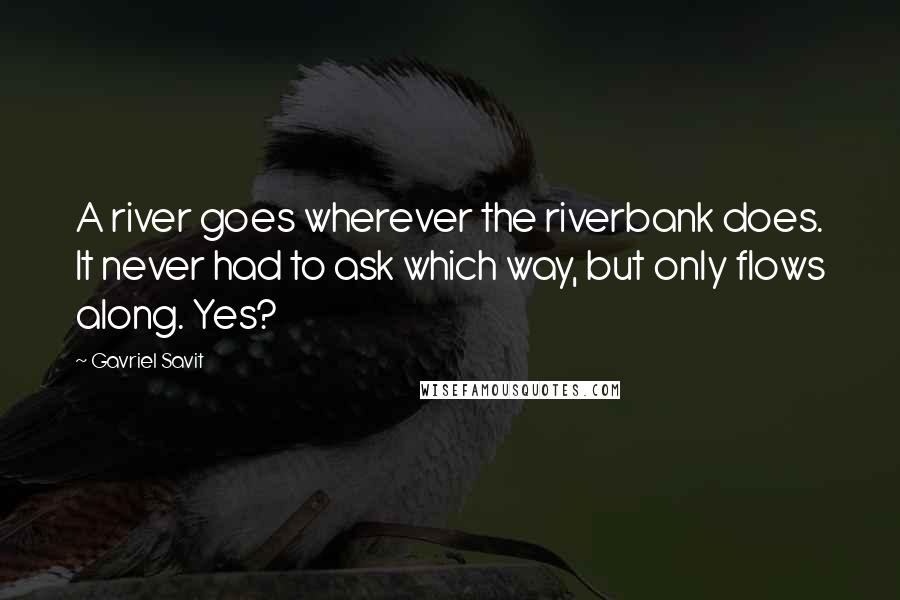 Gavriel Savit quotes: A river goes wherever the riverbank does. It never had to ask which way, but only flows along. Yes?