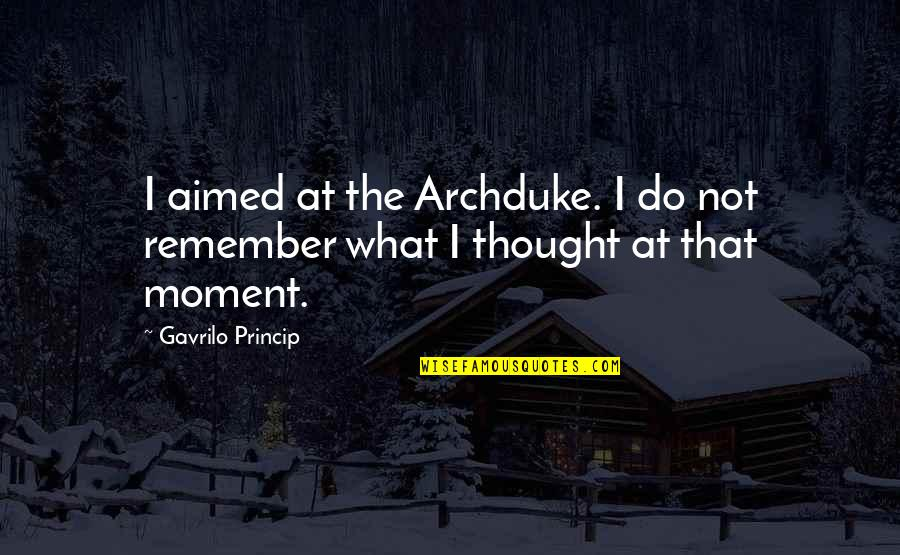 Gavrilo Princip Quotes By Gavrilo Princip: I aimed at the Archduke. I do not