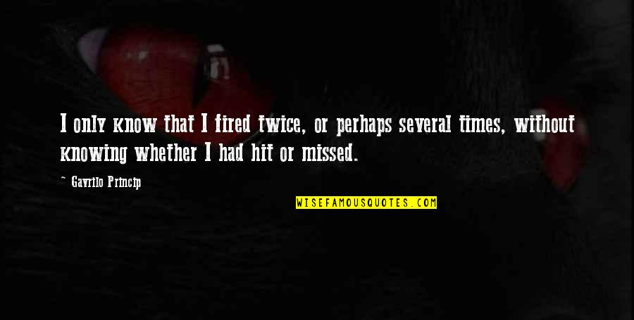 Gavrilo Princip Quotes By Gavrilo Princip: I only know that I fired twice, or