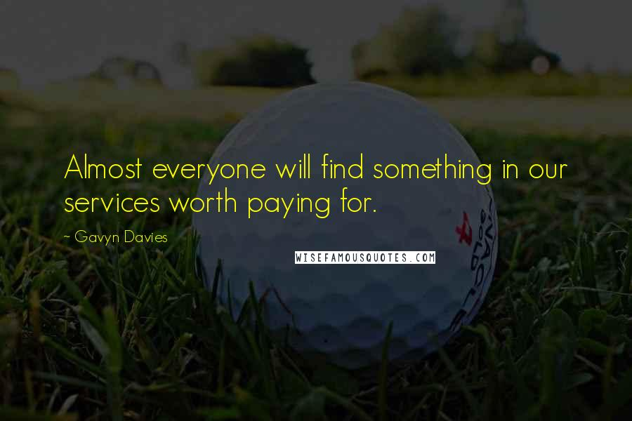 Gavyn Davies quotes: Almost everyone will find something in our services worth paying for.