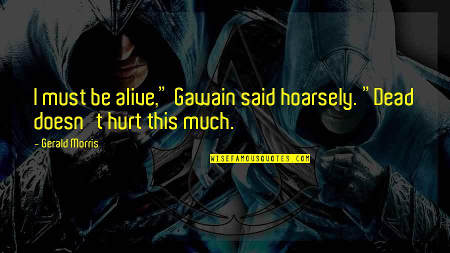 """Gawain's Quotes By Gerald Morris: I must be alive,"""" Gawain said hoarsely. """"Dead"""