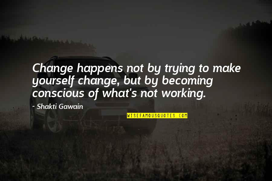 Gawain's Quotes By Shakti Gawain: Change happens not by trying to make yourself