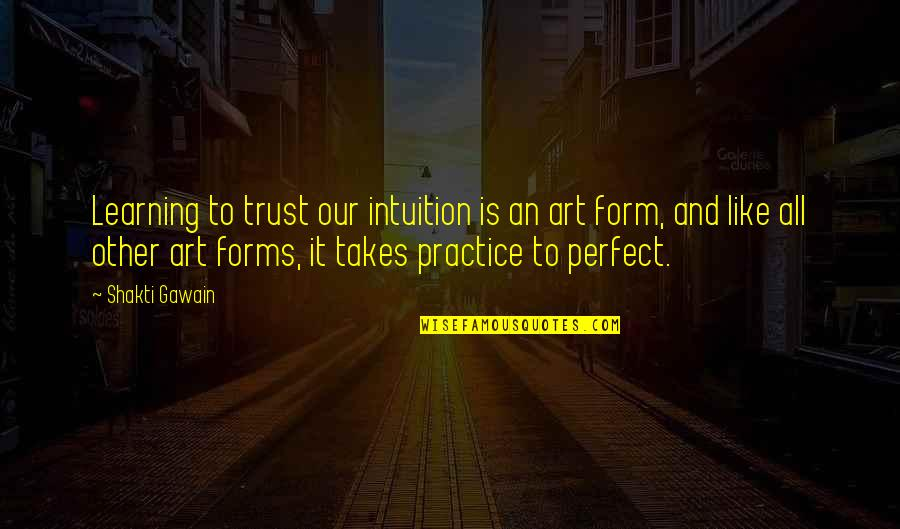 Gawain's Quotes By Shakti Gawain: Learning to trust our intuition is an art