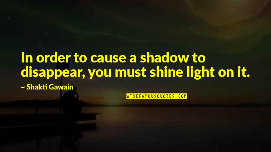 Gawain's Quotes By Shakti Gawain: In order to cause a shadow to disappear,