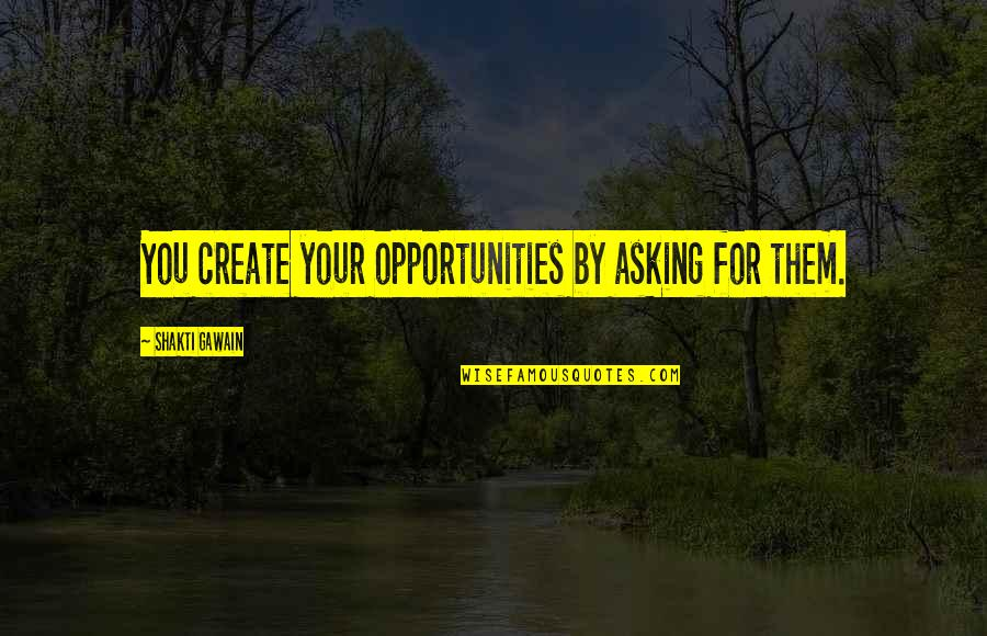 Gawain's Quotes By Shakti Gawain: You create your opportunities by asking for them.