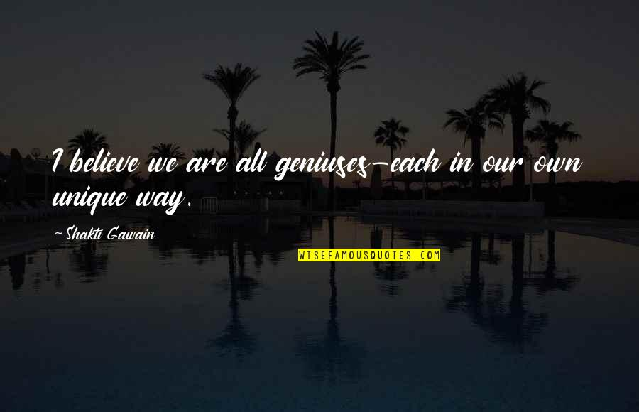 Gawain's Quotes By Shakti Gawain: I believe we are all geniuses-each in our