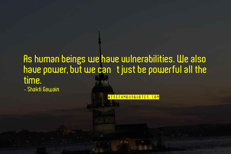 Gawain's Quotes By Shakti Gawain: As human beings we have vulnerabilities. We also