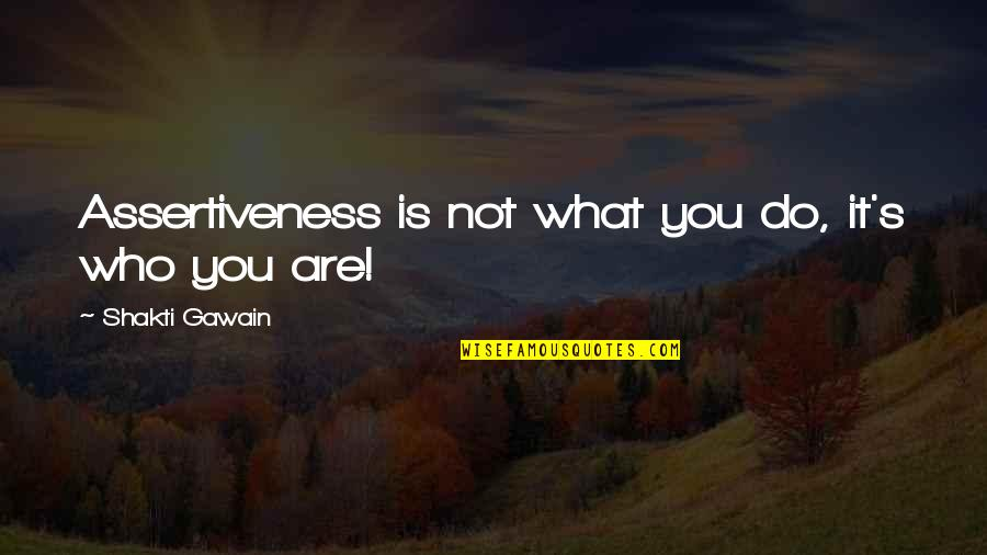Gawain's Quotes By Shakti Gawain: Assertiveness is not what you do, it's who
