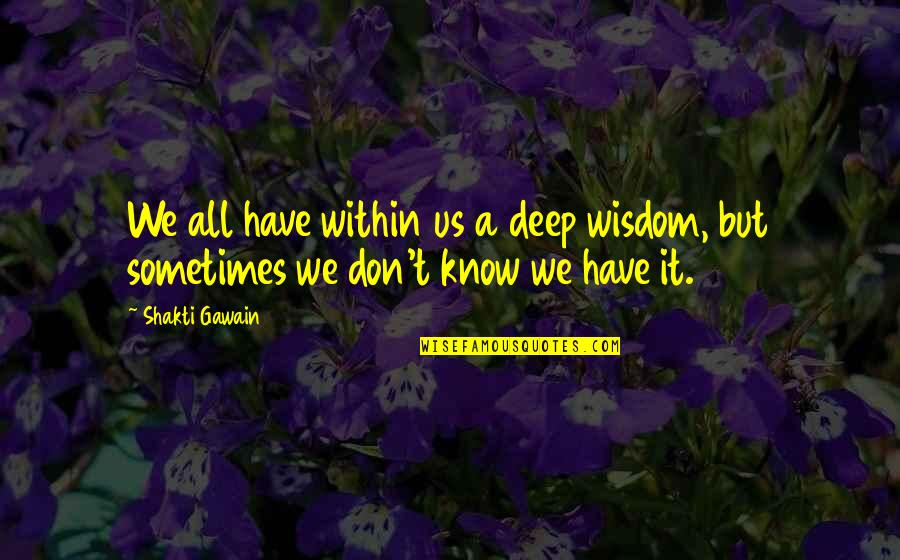 Gawain's Quotes By Shakti Gawain: We all have within us a deep wisdom,