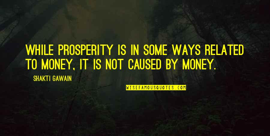 Gawain's Quotes By Shakti Gawain: While prosperity is in some ways related to