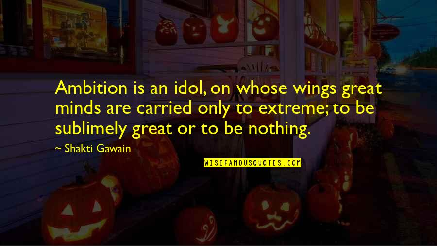 Gawain's Quotes By Shakti Gawain: Ambition is an idol, on whose wings great