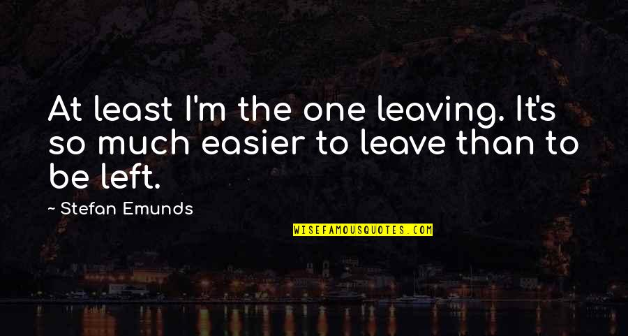 Gawain's Quotes By Stefan Emunds: At least I'm the one leaving. It's so