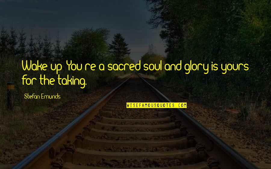 Gawain's Quotes By Stefan Emunds: Wake up! You're a sacred soul and glory
