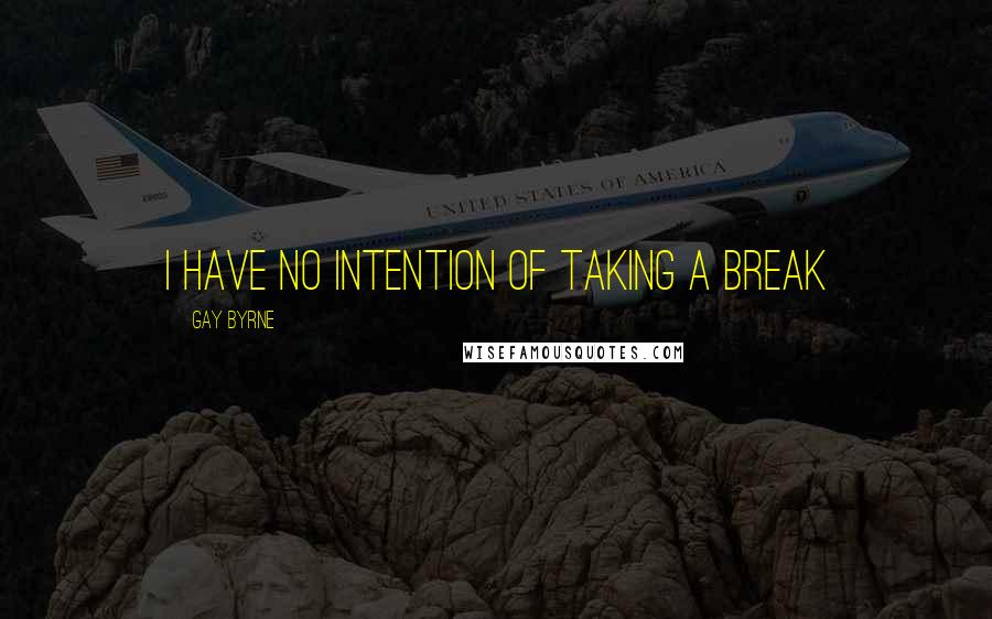 Gay Byrne quotes: I have no intention of taking a break