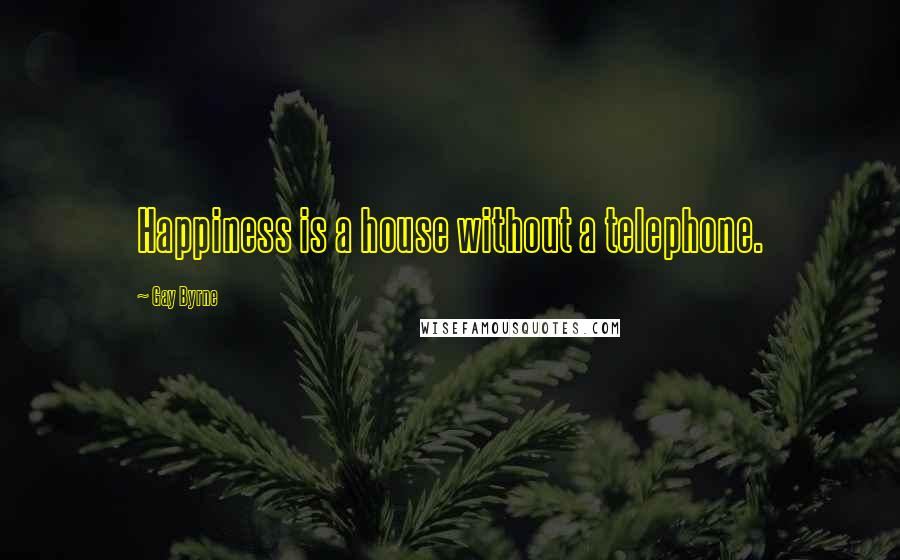 Gay Byrne quotes: Happiness is a house without a telephone.