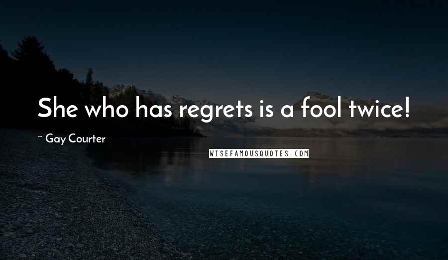 Gay Courter quotes: She who has regrets is a fool twice!