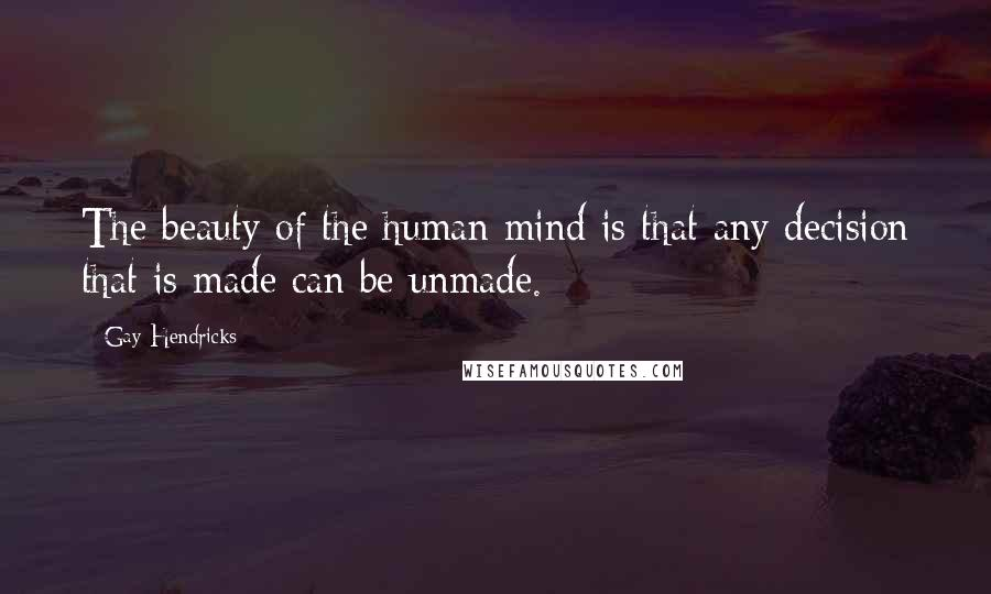 Gay Hendricks quotes: The beauty of the human mind is that any decision that is made can be unmade.