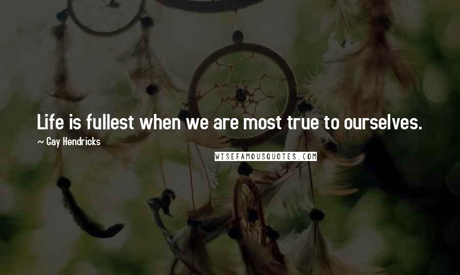 Gay Hendricks quotes: Life is fullest when we are most true to ourselves.