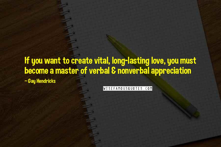 Gay Hendricks quotes: If you want to create vital, long-lasting love, you must become a master of verbal & nonverbal appreciation