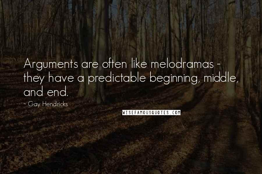 Gay Hendricks quotes: Arguments are often like melodramas - they have a predictable beginning, middle, and end.