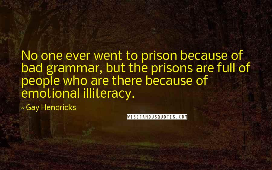 Gay Hendricks quotes: No one ever went to prison because of bad grammar, but the prisons are full of people who are there because of emotional illiteracy.