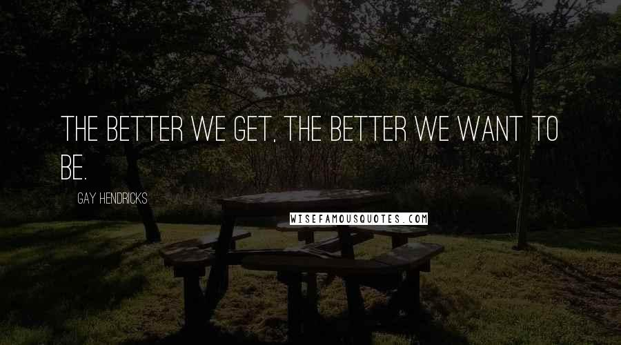 Gay Hendricks quotes: The better we get, the better we want to be.