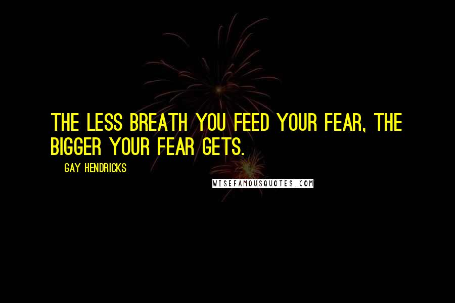 Gay Hendricks quotes: the less breath you feed your fear, the bigger your fear gets.