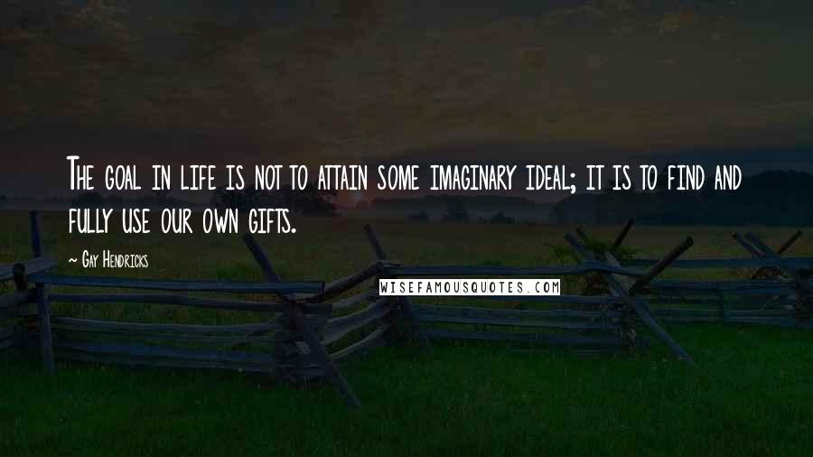 Gay Hendricks quotes: The goal in life is not to attain some imaginary ideal; it is to find and fully use our own gifts.